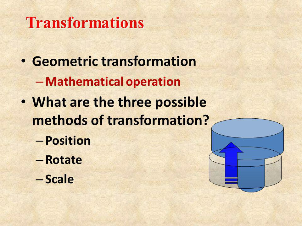 Geometric transformation – Mathematical operation What are the three possible methods of transformation? – Position – Rotate – Scale Transformations