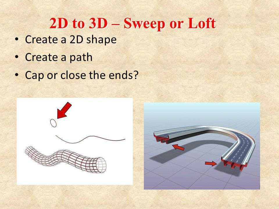 Create a 2D shape Create a path Cap or close the ends? 2D to 3D – Sweep or Loft