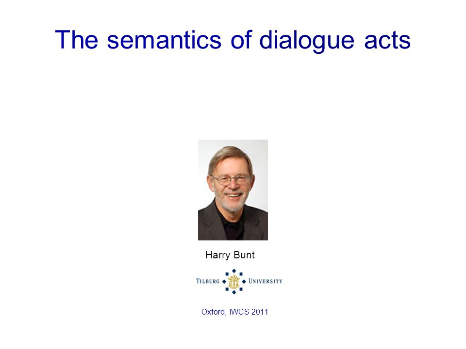 The semantics of dialogue acts Harry Bunt Oxford, IWCS 2011
