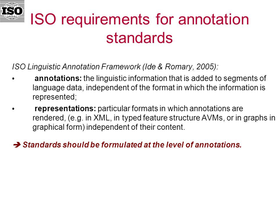 ISO requirements for annotation standards ISO Linguistic Annotation Framework (Ide & Romary, 2005): annotations: the linguistic information that is added to segments of language data, independent of the format in which the information is represented; representations: particular formats in which annotations are rendered, (e.g.