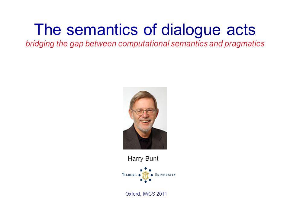 The semantics of dialogue acts bridging the gap between computational semantics and pragmatics Harry Bunt Oxford, IWCS 2011