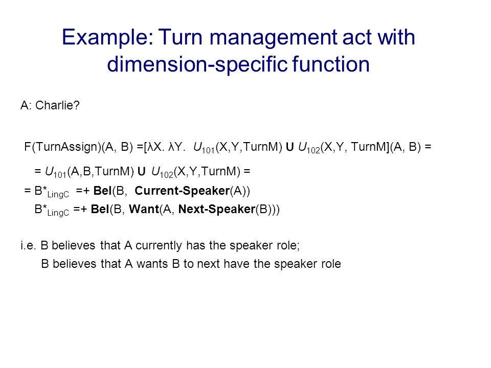 Example: Turn management act with dimension-specific function A: Charlie? F(TurnAssign)(A, B) =[λX. λY. U 101 (X,Y,TurnM) υ U 102 (X,Y, TurnM](A, B) =