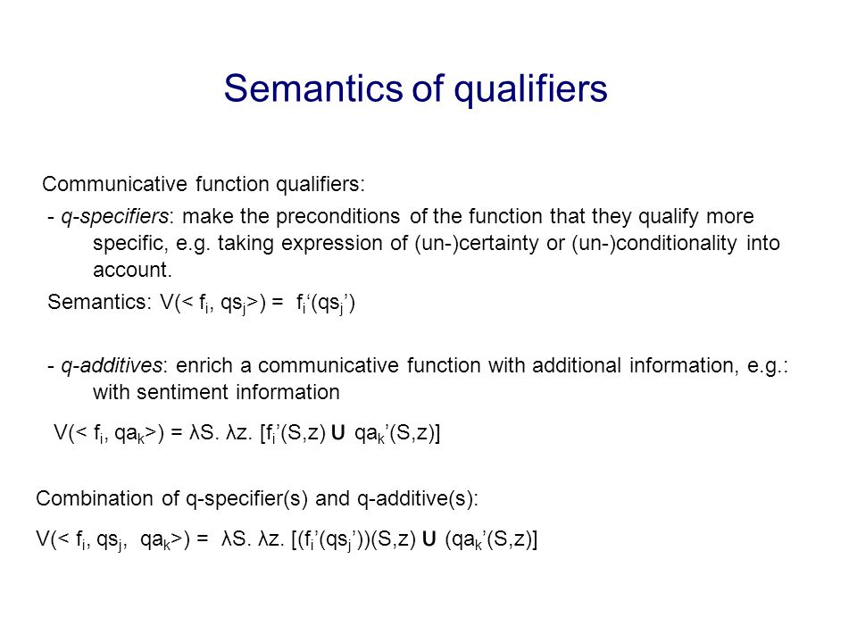 Semantics of qualifiers Communicative function qualifiers: - q-specifiers: make the preconditions of the function that they qualify more specific, e.g.