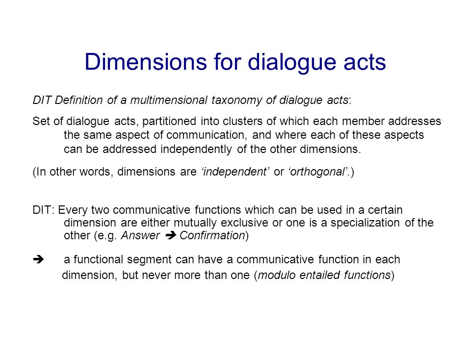 Dimensions for dialogue acts DIT Definition of a multimensional taxonomy of dialogue acts: Set of dialogue acts, partitioned into clusters of which each member addresses the same aspect of communication, and where each of these aspects can be addressed independently of the other dimensions.