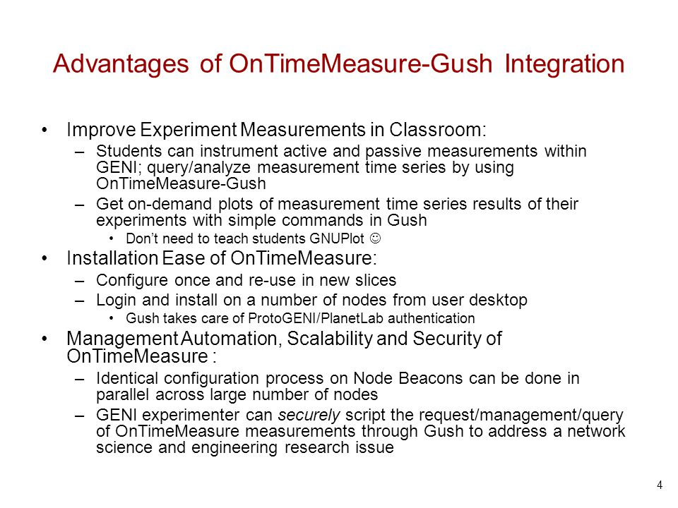 Advantages of OnTimeMeasure-Gush Integration Improve Experiment Measurements in Classroom: –Students can instrument active and passive measurements within GENI; query/analyze measurement time series by using OnTimeMeasure-Gush –Get on-demand plots of measurement time series results of their experiments with simple commands in Gush Dont need to teach students GNUPlot Installation Ease of OnTimeMeasure: –Configure once and re-use in new slices –Login and install on a number of nodes from user desktop Gush takes care of ProtoGENI/PlanetLab authentication Management Automation, Scalability and Security of OnTimeMeasure : –Identical configuration process on Node Beacons can be done in parallel across large number of nodes –GENI experimenter can securely script the request/management/query of OnTimeMeasure measurements through Gush to address a network science and engineering research issue 4