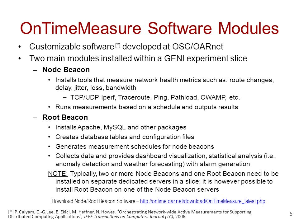 OnTimeMeasure Software Modules Customizable software [*] developed at OSC/OARnet Two main modules installed within a GENI experiment slice –Node Beacon Installs tools that measure network health metrics such as: route changes, delay, jitter, loss, bandwidth –TCP/UDP Iperf, Traceroute, Ping, Pathload, OWAMP, etc.