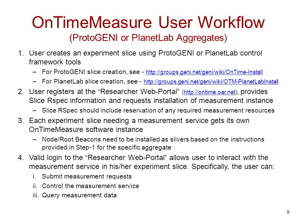 OnTimeMeasure User Workflow (ProtoGENI or PlanetLab Aggregates) 1.User creates an experiment slice using ProtoGENI or PlanetLab control framework tools –For ProtoGENI slice creation, see - http://groups.geni.net/geni/wiki/OnTime-Install http://groups.geni.net/geni/wiki/OnTime-Install –For PlanetLab slice creation, see - http://groups.geni.net/geni/wiki/OTM-PlanetLabInstall http://groups.geni.net/geni/wiki/OTM-PlanetLabInstall 2.User registers at the Researcher Web-Portal (http://ontime.oar.net), provides Slice Rspec information and requests installation of measurement instancehttp://ontime.oar.net –Slice RSpec should include reservation of any required measurement resources 3.Each experiment slice needing a measurement service gets its own OnTimeMeasure software instance –Node/Root Beacons need to be installed as slivers based on the instructions provided in Step-1 for the specific aggregate 4.Valid login to the Researcher Web-Portal allows user to interact with the measurement service in his/her experiment slice.