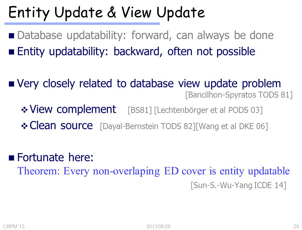 Database updatability: forward, can always be done Entity updatability: backward, often not possible Very closely related to database view update problem [Bancilhon-Spyratos TODS 81] View complement [BS81] [Lechtenbörger et al PODS 03] Clean source [Dayal-Bernstein TODS 82][Wang et al DKE 06] Fortunate here: Theorem: Every non-overlaping ED cover is entity updatable [Sun-S.-Wu-Yang ICDE 14] Entity Update & View Update 2013/08/29CBPM 1329