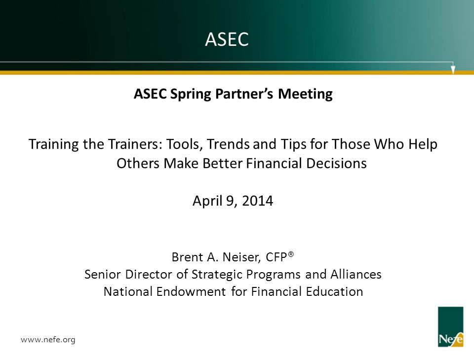 ASEC Spring Partners Meeting Training the Trainers: Tools, Trends and Tips for Those Who Help Others Make Better Financial Decisions April 9, 2014 Bre