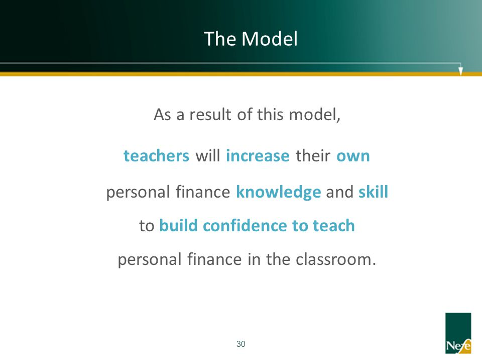 The Model 30 As a result of this model, teachers will increase their own personal finance knowledge and skill to build confidence to teach personal fi