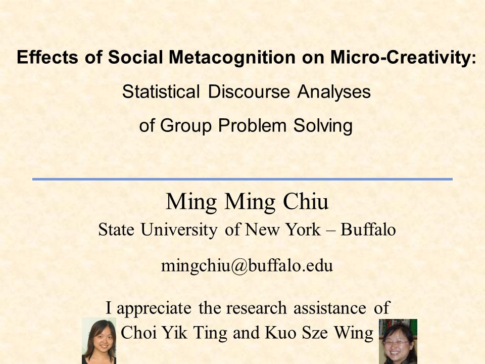 Effects of Social Metacognition on Micro-Creativity : Statistical Discourse Analyses of Group Problem Solving Ming Ming Chiu State University of New York – Buffalo mingchiu@buffalo.edu I appreciate the research assistance of Choi Yik Ting and Kuo Sze Wing