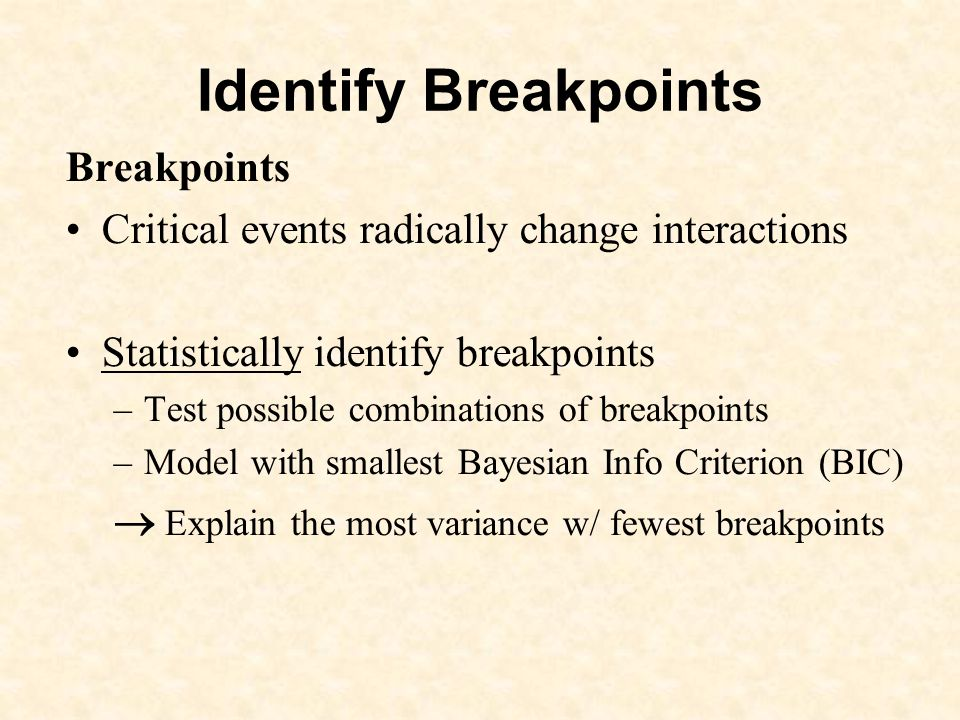 Identify Breakpoints Breakpoints Critical events radically change interactions Statistically identify breakpoints –Test possible combinations of breakpoints –Model with smallest Bayesian Info Criterion (BIC) Explain the most variance w/ fewest breakpoints