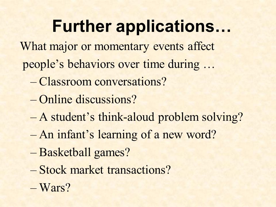 Further applications… What major or momentary events affect peoples behaviors over time during … –Classroom conversations.