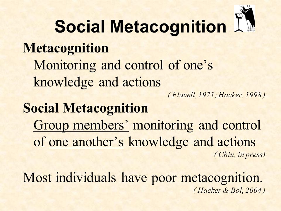 Social Metacognition Metacognition Monitoring and control of ones knowledge and actions ( Flavell, 1971; Hacker, 1998 ) Social Metacognition Group members monitoring and control of one anothers knowledge and actions ( Chiu, in press) Most individuals have poor metacognition.