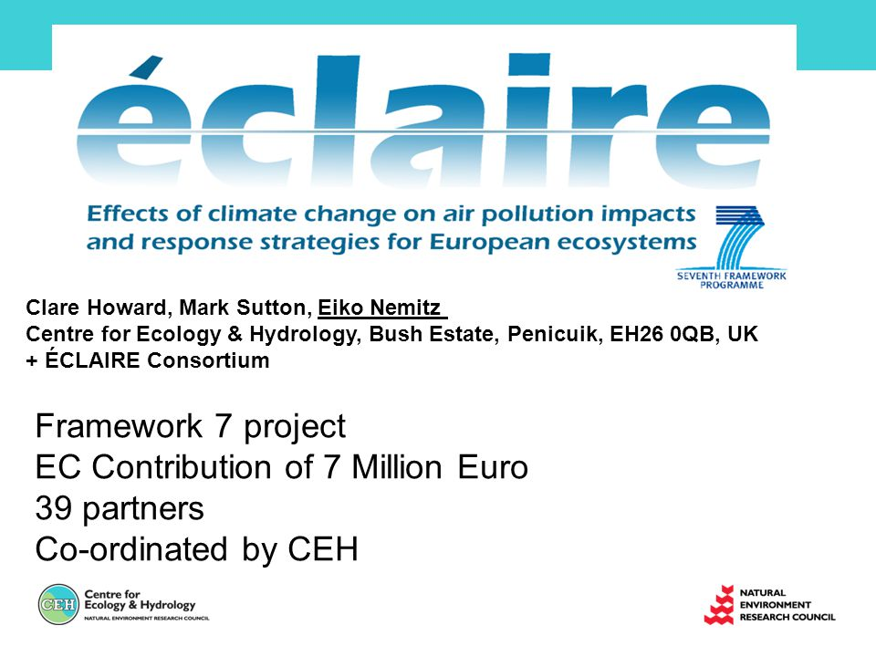 Framework 7 project EC Contribution of 7 Million Euro 39 partners Co-ordinated by CEH Clare Howard, Mark Sutton, Eiko Nemitz Centre for Ecology & Hydrology, Bush Estate, Penicuik, EH26 0QB, UK + ÉCLAIRE Consortium