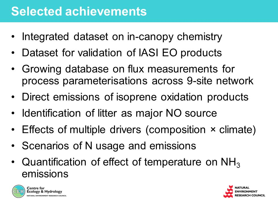 Selected achievements Integrated dataset on in-canopy chemistry Dataset for validation of IASI EO products Growing database on flux measurements for process parameterisations across 9-site network Direct emissions of isoprene oxidation products Identification of litter as major NO source Effects of multiple drivers (composition × climate) Scenarios of N usage and emissions Quantification of effect of temperature on NH 3 emissions