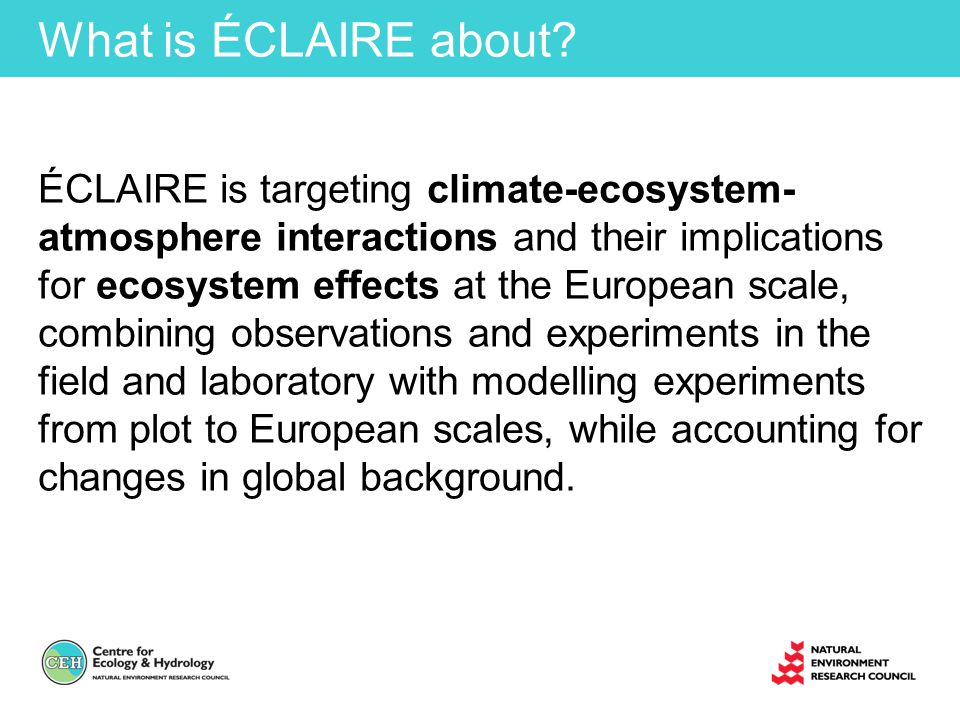Overall Project Objectives Focusing especially on the role of ozone and nitrogen, and (where relevant) their interactions with volatile organic compounds, aerosols and sulphur, ÉCLAIRE aims: O 1.