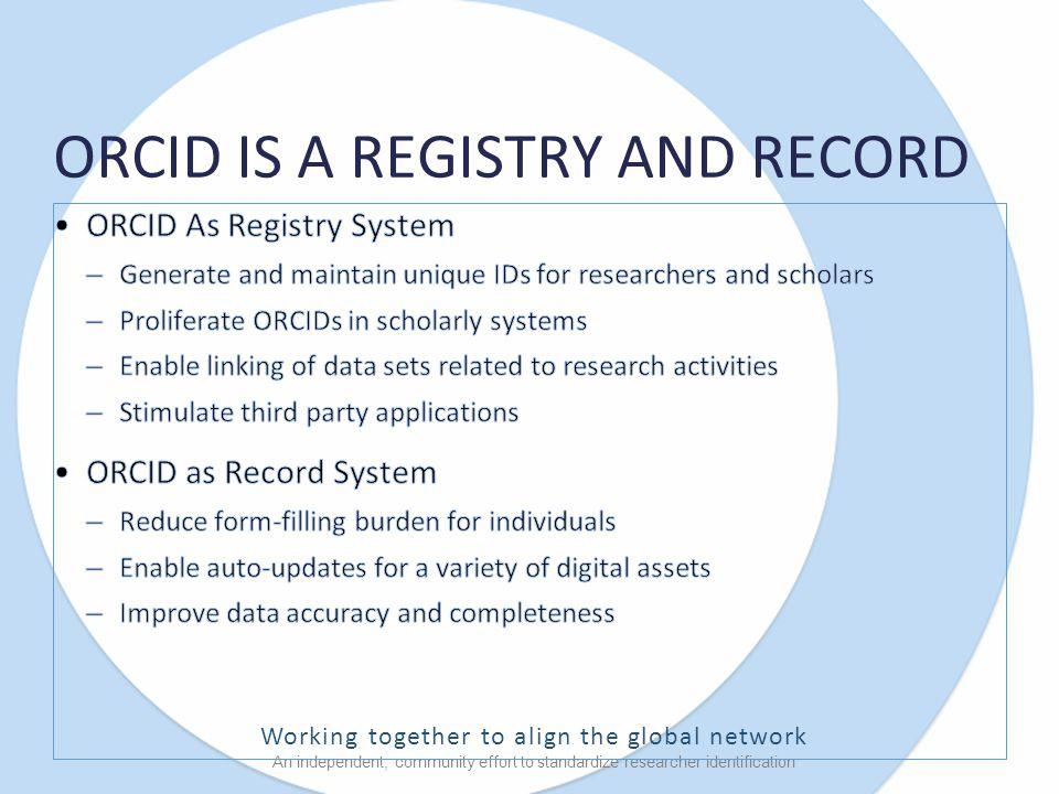 Working together to align the global network An independent, community effort to standardize researcher identification ORCID IS A REGISTRY AND RECORD