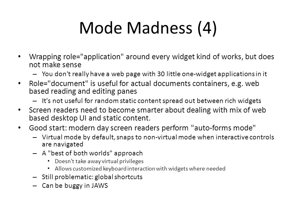 Mode Madness (4) Wrapping role= application around every widget kind of works, but does not make sense – You don t really have a web page with 30 little one-widget applications in it Role= document is useful for actual documents containers, e.g.