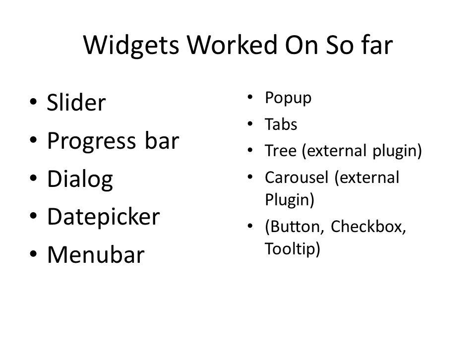 Widgets Worked On So far Slider Progress bar Dialog Datepicker Menubar Popup Tabs Tree (external plugin) Carousel (external Plugin) (Button, Checkbox,