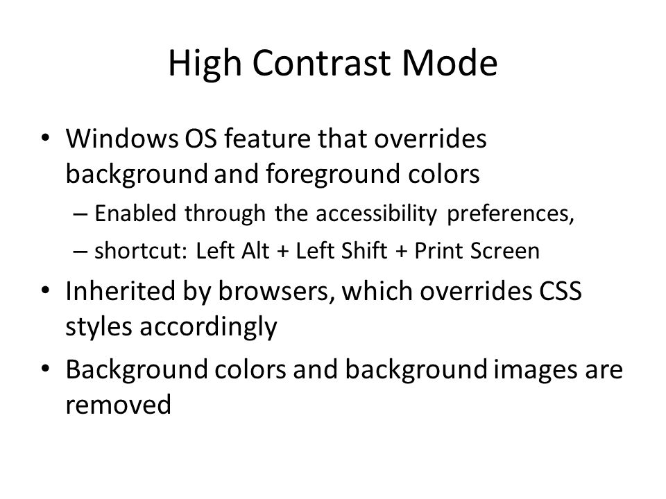 High Contrast Mode Windows OS feature that overrides background and foreground colors – Enabled through the accessibility preferences, – shortcut: Left Alt + Left Shift + Print Screen Inherited by browsers, which overrides CSS styles accordingly Background colors and background images are removed