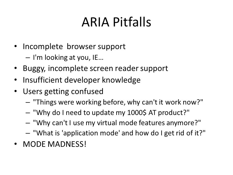 ARIA Pitfalls Incomplete browser support – I m looking at you, IE… Buggy, incomplete screen reader support Insufficient developer knowledge Users getting confused – Things were working before, why can t it work now – Why do I need to update my 1000$ AT product – Why can t I use my virtual mode features anymore – What is application mode and how do I get rid of it MODE MADNESS!