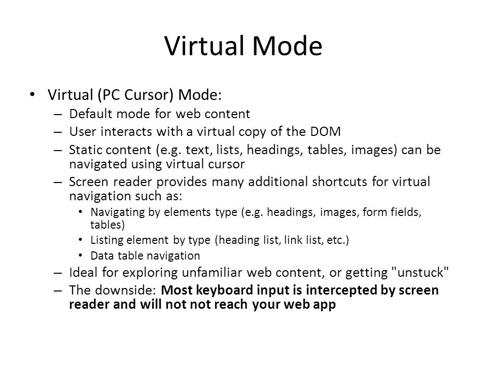 Virtual Mode Virtual (PC Cursor) Mode: – Default mode for web content – User interacts with a virtual copy of the DOM – Static content (e.g. text, lis