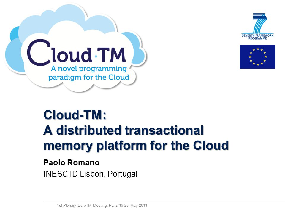 technology from seed Cloud-TM: A distributed transactional memory platform for the Cloud Paolo Romano INESC ID Lisbon, Portugal 1st Plenary EuroTM Mee