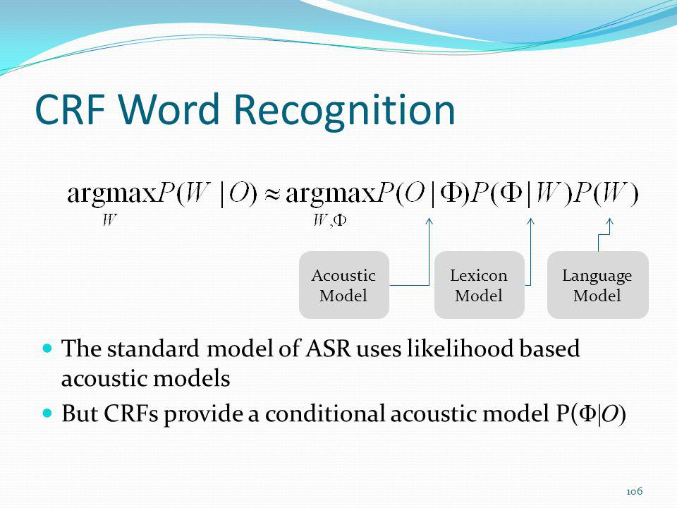 CRF Word Recognition The standard model of ASR uses likelihood based acoustic models But CRFs provide a conditional acoustic model P( Φ|O) Acoustic Mo