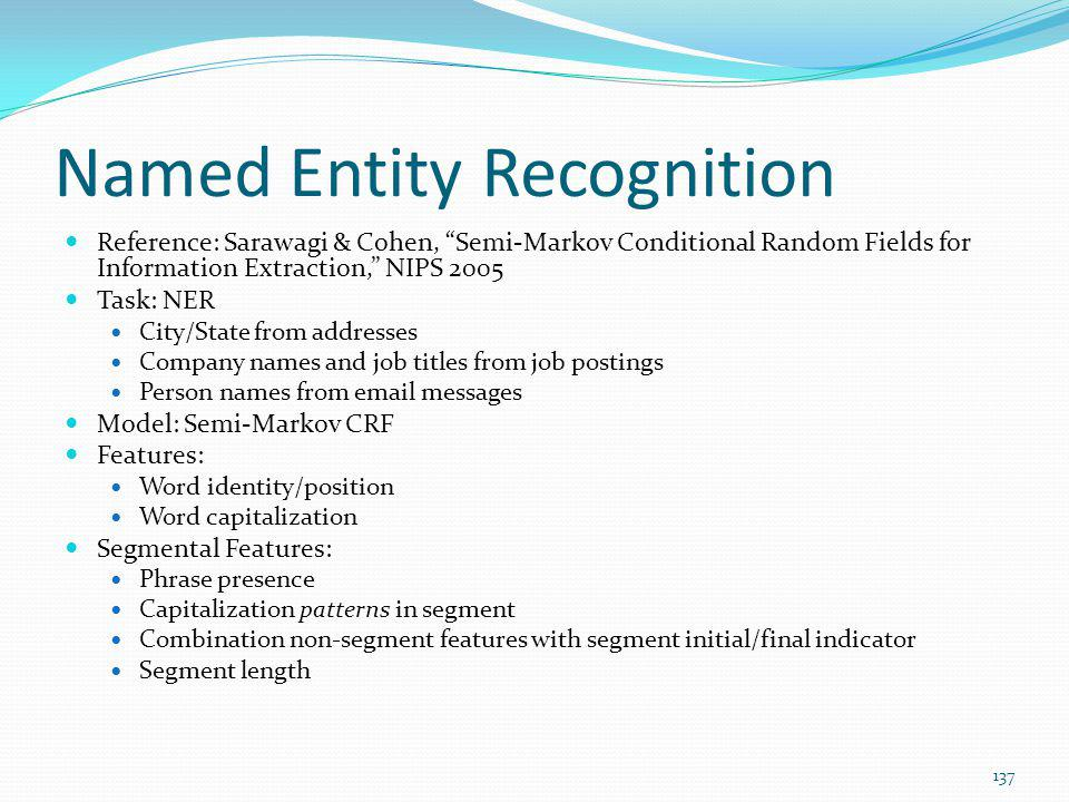 Named Entity Recognition Reference: Sarawagi & Cohen, Semi-Markov Conditional Random Fields for Information Extraction, NIPS 2005 Task: NER City/State