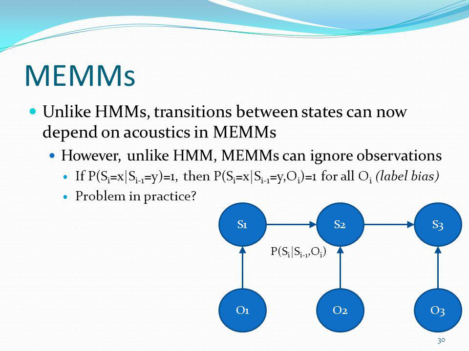 MEMMs Unlike HMMs, transitions between states can now depend on acoustics in MEMMs However, unlike HMM, MEMMs can ignore observations If P(S i =x|S i-