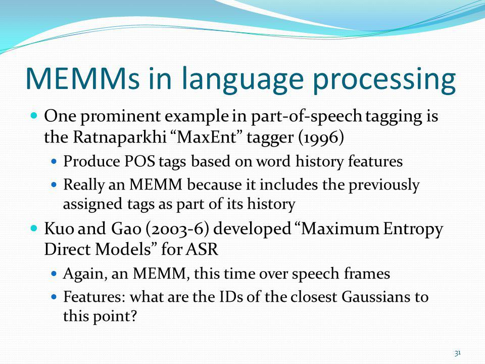 MEMMs in language processing One prominent example in part-of-speech tagging is the Ratnaparkhi MaxEnt tagger (1996) Produce POS tags based on word hi
