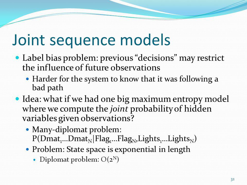 Joint sequence models Label bias problem: previous decisions may restrict the influence of future observations Harder for the system to know that it w