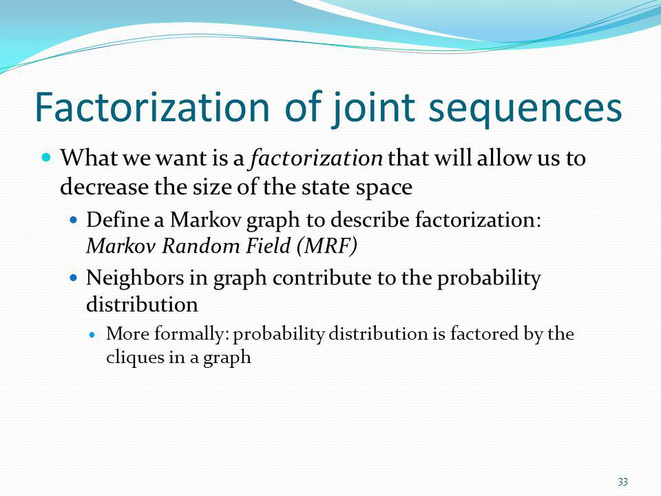 Factorization of joint sequences What we want is a factorization that will allow us to decrease the size of the state space Define a Markov graph to d