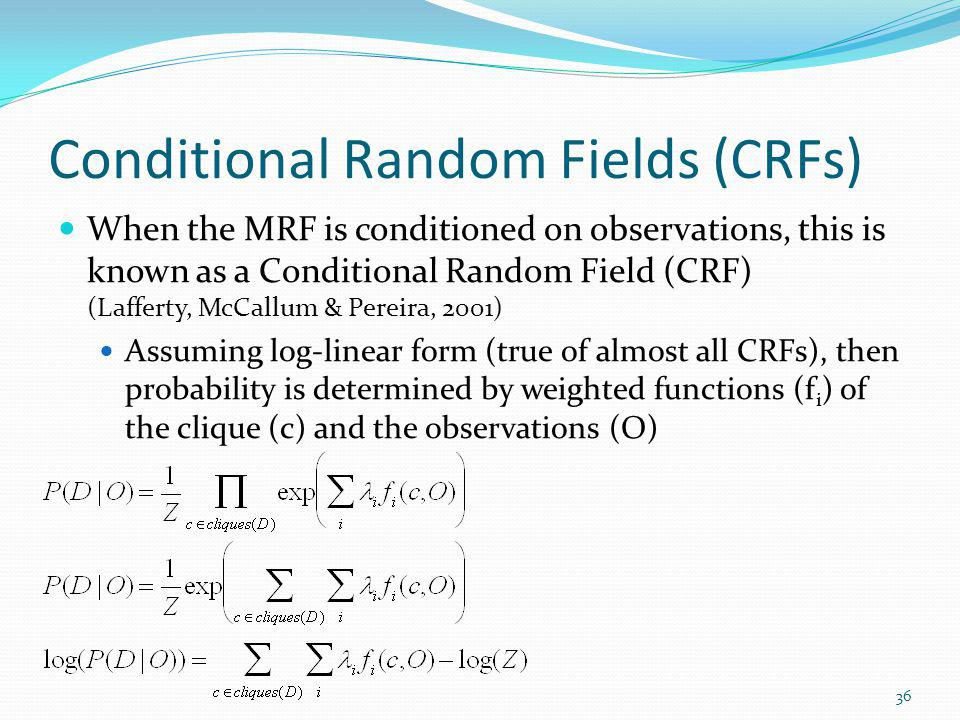 Conditional Random Fields (CRFs) When the MRF is conditioned on observations, this is known as a Conditional Random Field (CRF) (Lafferty, McCallum &