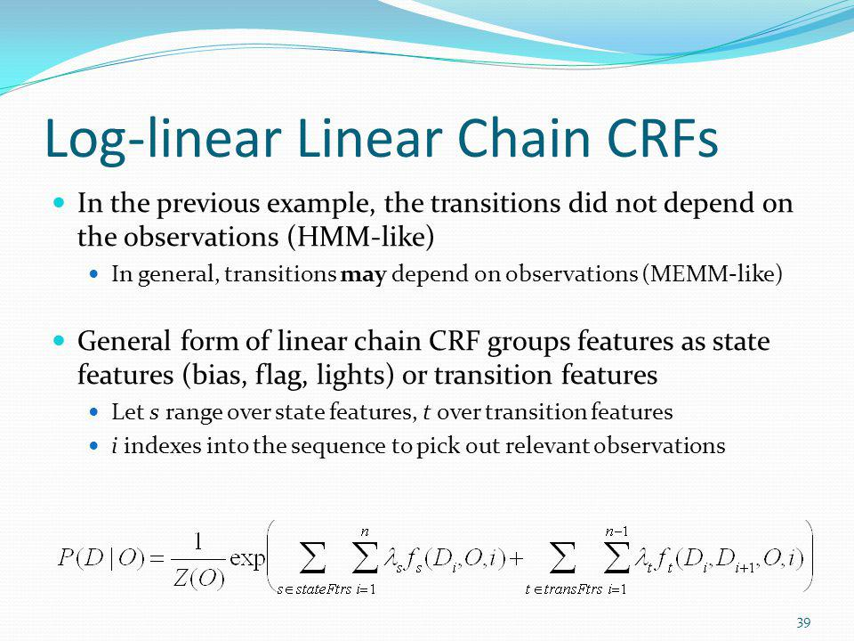Log-linear Linear Chain CRFs In the previous example, the transitions did not depend on the observations (HMM-like) In general, transitions may depend