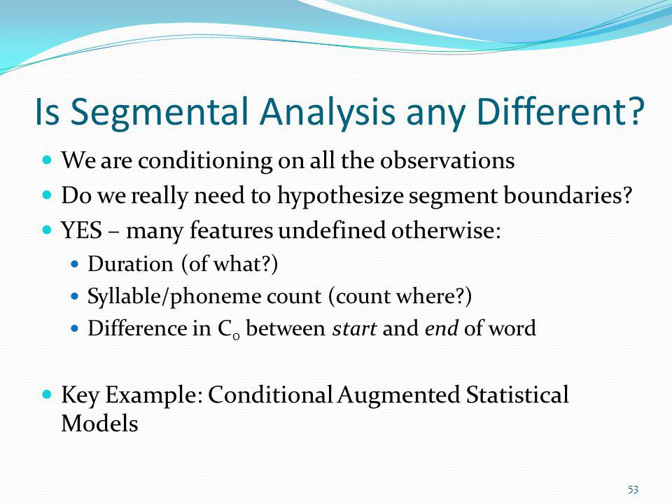 Is Segmental Analysis any Different? We are conditioning on all the observations Do we really need to hypothesize segment boundaries? YES – many featu