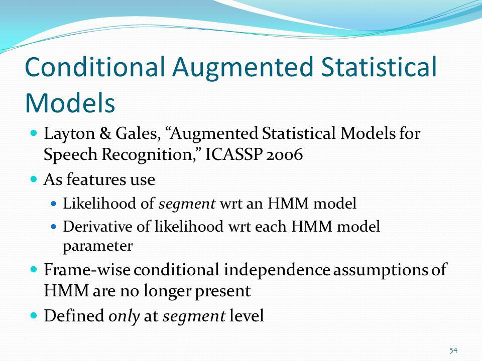 Conditional Augmented Statistical Models Layton & Gales, Augmented Statistical Models for Speech Recognition, ICASSP 2006 As features use Likelihood o