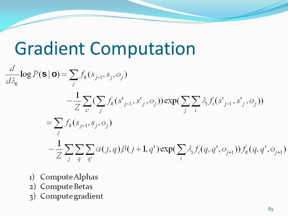 Gradient Computation 1)Compute Alphas 2)Compute Betas 3)Compute gradient 89