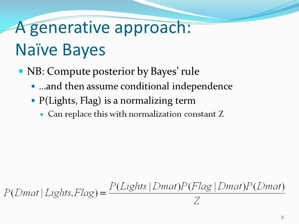 A generative approach: Naïve Bayes NB: Compute posterior by Bayes rule …and then assume conditional independence P(Lights, Flag) is a normalizing term