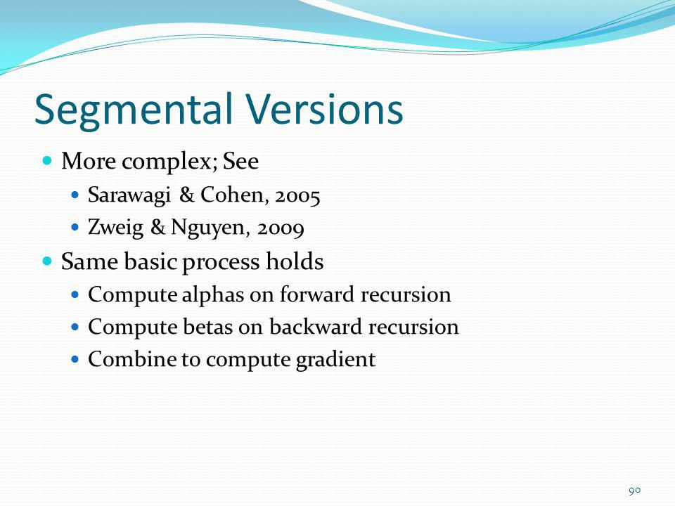Segmental Versions More complex; See Sarawagi & Cohen, 2005 Zweig & Nguyen, 2009 Same basic process holds Compute alphas on forward recursion Compute