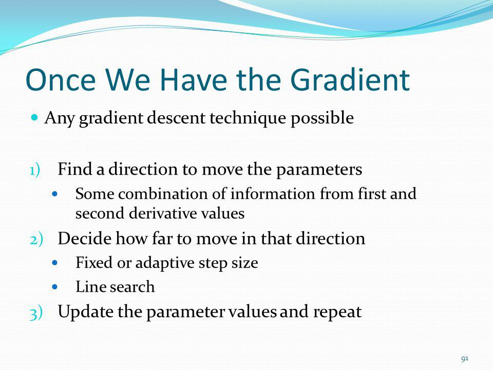 Once We Have the Gradient Any gradient descent technique possible 1) Find a direction to move the parameters Some combination of information from firs