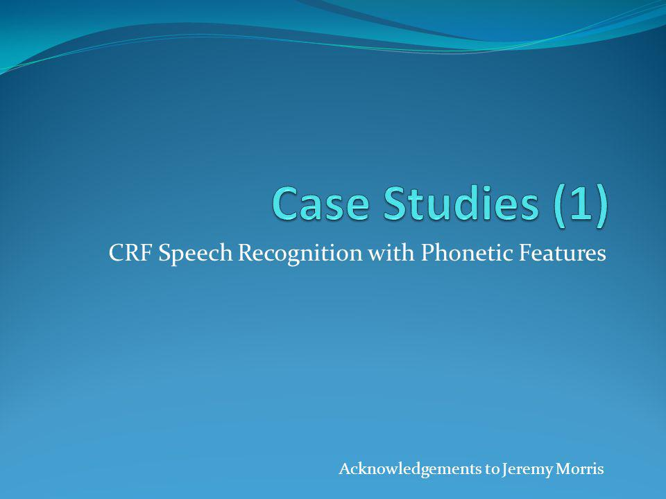 CRF Speech Recognition with Phonetic Features Acknowledgements to Jeremy Morris