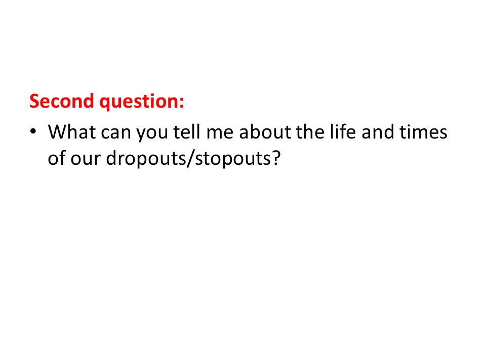 Second question: What can you tell me about the life and times of our dropouts/stopouts
