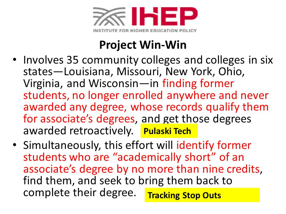Project Win-Win Involves 35 community colleges and colleges in six statesLouisiana, Missouri, New York, Ohio, Virginia, and Wisconsinin finding former students, no longer enrolled anywhere and never awarded any degree, whose records qualify them for associates degrees, and get those degrees awarded retroactively.