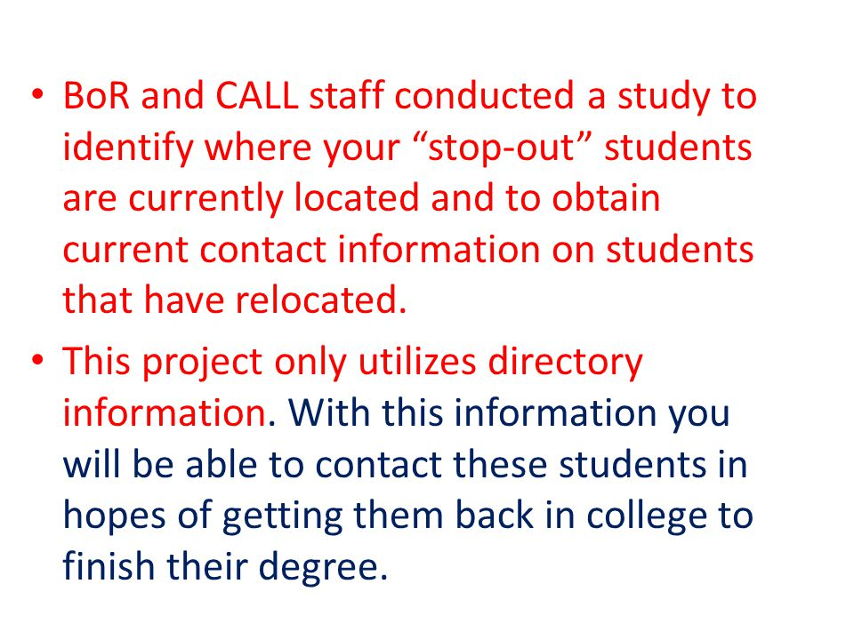 BoR and CALL staff conducted a study to identify where your stop-out students are currently located and to obtain current contact information on students that have relocated.