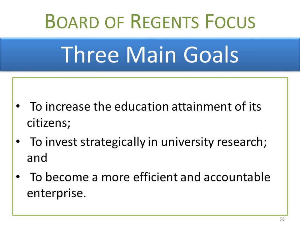 B OARD OF R EGENTS F OCUS To increase the education attainment of its citizens; To invest strategically in university research; and To become a more efficient and accountable enterprise.