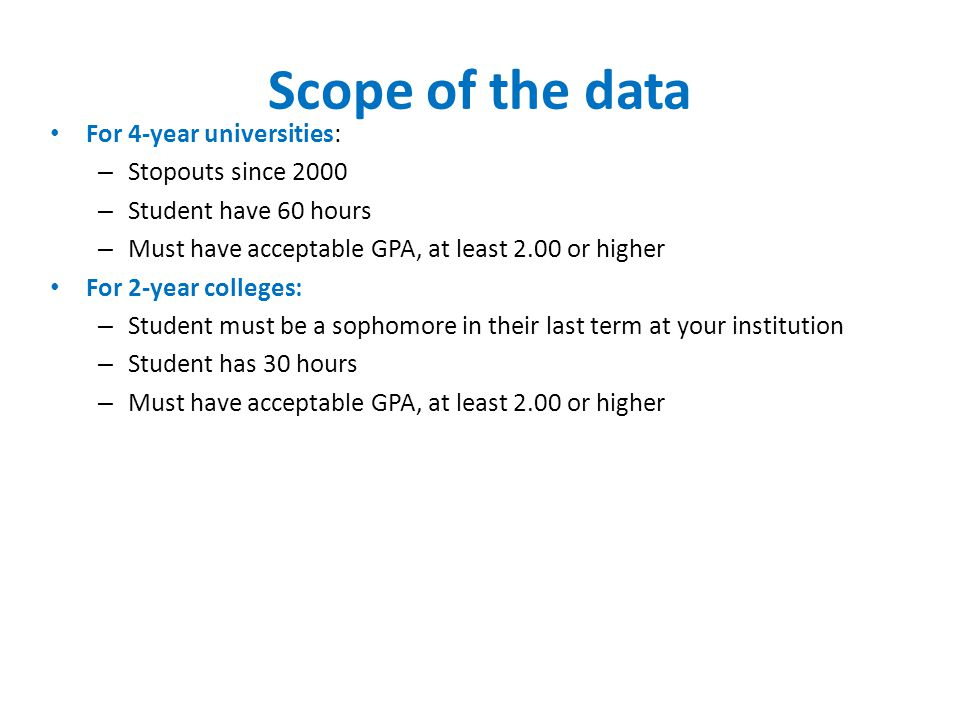 Scope of the data For 4-year universities: – Stopouts since 2000 – Student have 60 hours – Must have acceptable GPA, at least 2.00 or higher For 2-year colleges: – Student must be a sophomore in their last term at your institution – Student has 30 hours – Must have acceptable GPA, at least 2.00 or higher