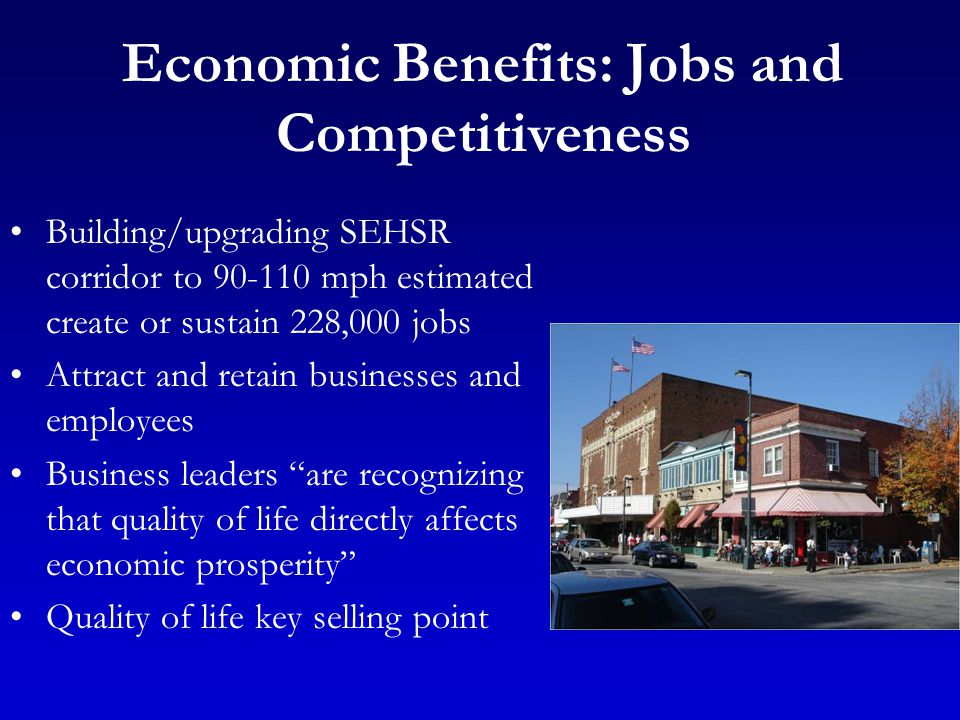 Economic Benefits: Jobs and Competitiveness Building/upgrading SEHSR corridor to 90-110 mph estimated create or sustain 228,000 jobs Attract and retain businesses and employees Business leaders are recognizing that quality of life directly affects economic prosperity Quality of life key selling point