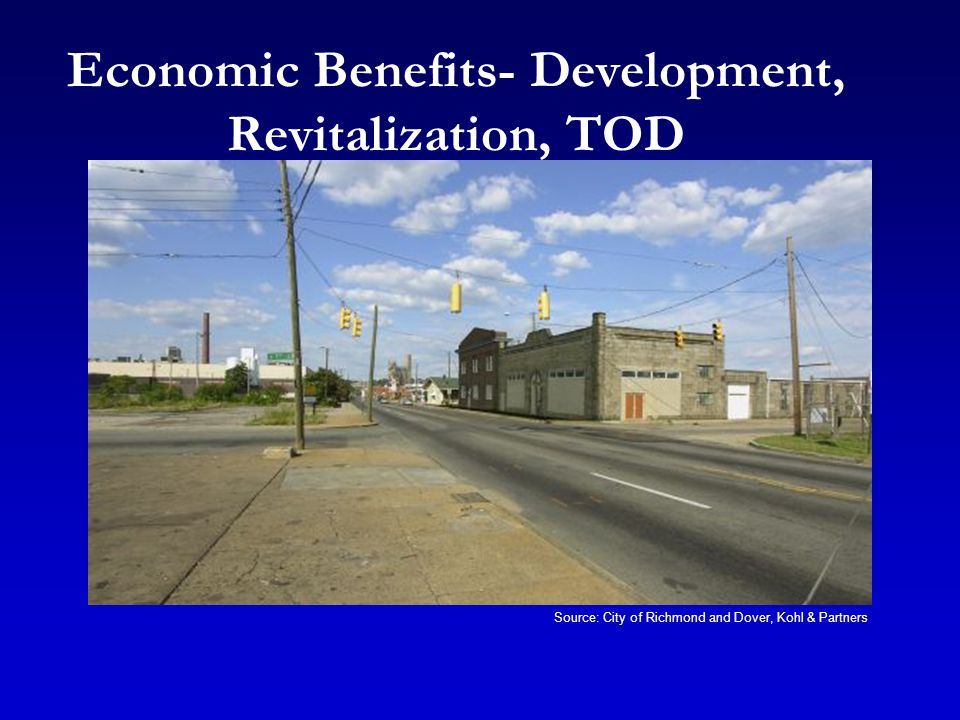 Economic Benefits- Development, Revitalization, TOD Source: City of Richmond and Dover, Kohl & Partners